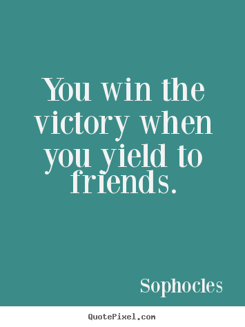 You win the victory when you yield to friends. Sophocles  friendship quotes