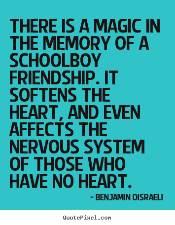 There is a magic in the memory of a schoolboy.. Benjamin Disraeli  friendship quotes