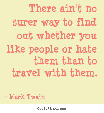 There ain't no surer way to find out whether you like people or.. Mark Twain greatest friendship quote