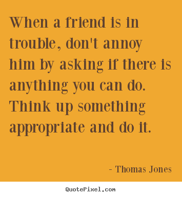 Thomas Jones photo quotes - When a friend is in trouble, don't annoy him by asking.. - Friendship quote