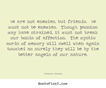 Friendship quote - We are not enemies, but friends.  we must..