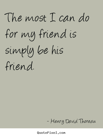 Friendship quote - The most i can do for my friend is simply be his friend.