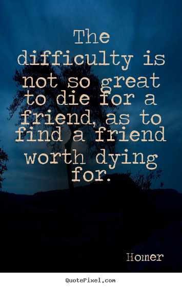 Quotes about friendship - The difficulty is not so great to die for a friend,..