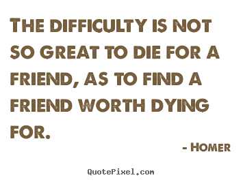 Quotes about friendship - The difficulty is not so great to die for a friend, as to find..