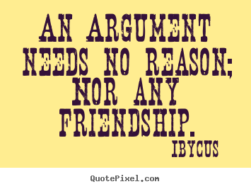 Friendship quote - An argument needs no reason; nor any friendship.