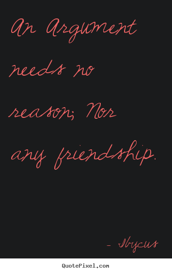 Ibycus picture quotes - An argument needs no reason; nor any friendship. - Friendship quotes