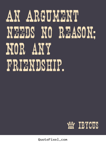 Friendship quotes - An argument needs no reason; nor any friendship.