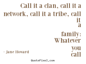 Friendship quotes - Call it a clan, call it a network, call it a tribe, call it a family:..