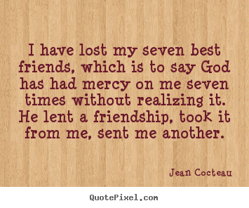 Jean Cocteau picture quotes - I have lost my seven best friends, which is to say.. - Friendship quotes