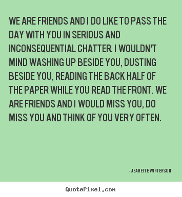 We are friends and i do like to pass the day with you.. Jeanette Winterson top friendship quotes