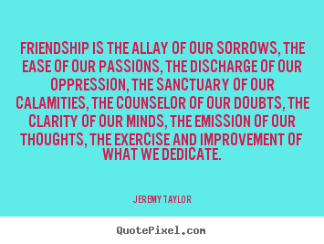 Friendship is the allay of our sorrows, the ease of.. Jeremy Taylor famous friendship quotes