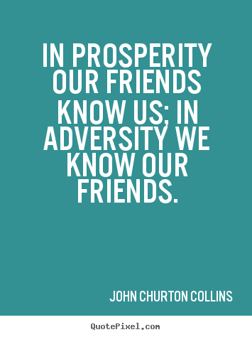 Friendship quotes - In prosperity our friends know us; in adversity we know our friends.