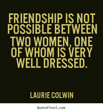 Quotes about friendship - Friendship is not possible between two women,..