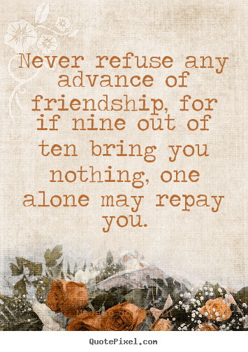 Friendship quote - Never refuse any advance of friendship, for if..