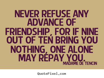 Madame De Tencin poster sayings - Never refuse any advance of friendship, for if nine out.. - Friendship quotes