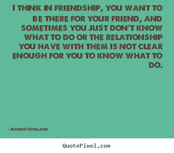 I think in friendship, you want to be there for your.. Marion Cotillard top friendship sayings