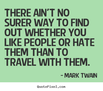 Friendship quotes - There ain't no surer way to find out whether you like people..