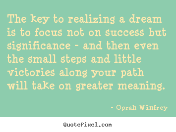 The key to realizing a dream is to focus not on success but significance.. Oprah Winfrey good friendship quote
