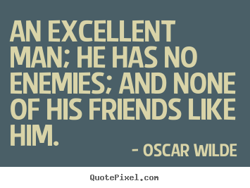 Friendship quotes - An excellent man; he has no enemies; and none of his friends..