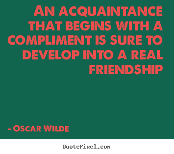 Friendship quotes - An acquaintance that begins with a compliment..