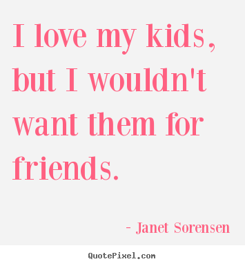 I love my kids, but i wouldn't want them for friends. Janet Sorensen  friendship quote