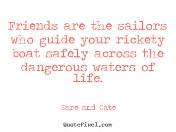 Design custom picture quotes about friendship - Friends are the sailors who guide your rickety boat..