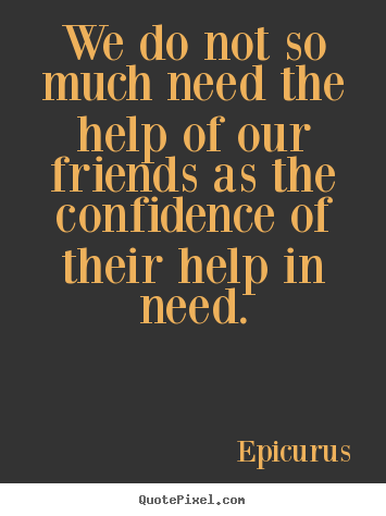 We do not so much need the help of our friends as the.. Epicurus best friendship quotes