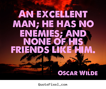 An excellent man; he has no enemies; and none of his friends.. Oscar Wilde great friendship quotes