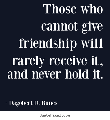 Create your own image quotes about friendship - Those who cannot give friendship will rarely receive..