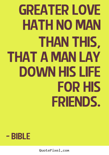 Friendship quotes - Greater love hath no man than this, that a man lay down his life for his..
