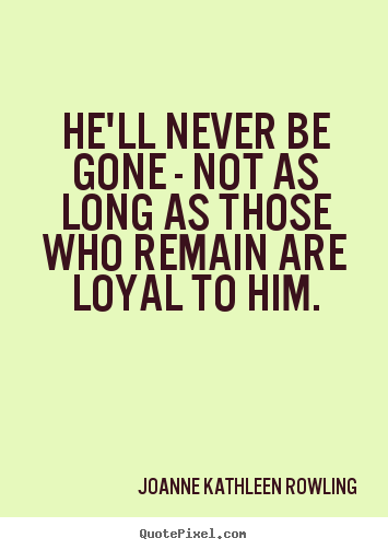 Friendship sayings - He'll never be gone - not as long as those who remain are loyal to..