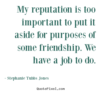 Friendship quotes - My reputation is too important to put it aside for..