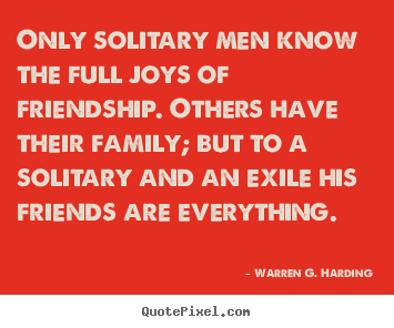 Quotes about friendship - Only solitary men know the full joys of friendship. others have..