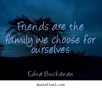 Friendship quotes - Friends are the family we choose for ourselves.