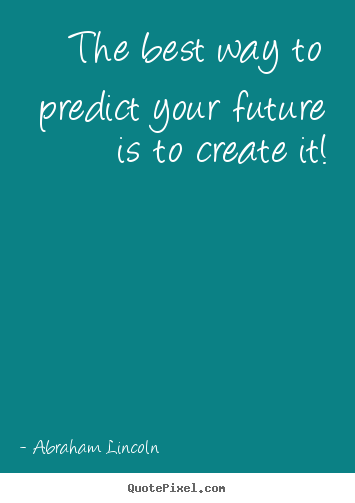 Friendship sayings - The best way to predict your future is to create it!
