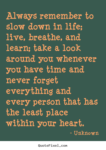 Quotes about friendship - Always remember to slow down in life; live,..