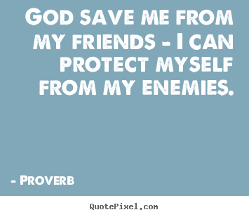 Quotes about friendship - God save me from my friends - i can protect myself from my enemies.