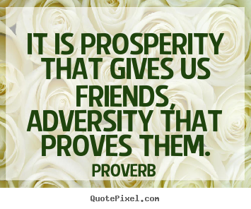 Quote about friendship - It is prosperity that gives us friends, adversity that proves..