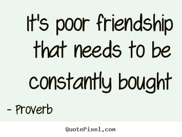 It's poor friendship that needs to be constantly.. Proverb best friendship quote