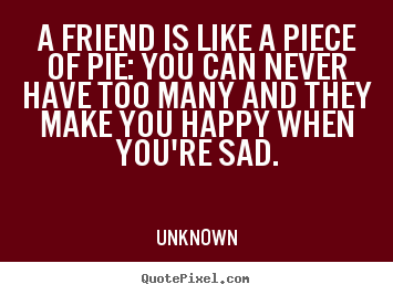 Create custom picture quotes about friendship - A friend is like a piece of pie: you can..