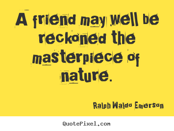 Quotes about friendship - A friend may well be reckoned the masterpiece of nature.