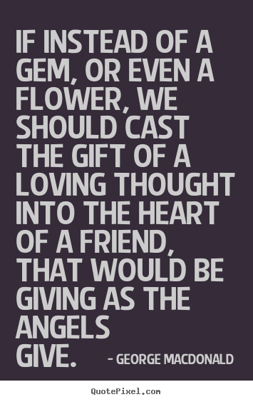 George MacDonald photo quote - If instead of a gem, or even a flower, we should cast the gift of.. - Friendship quote