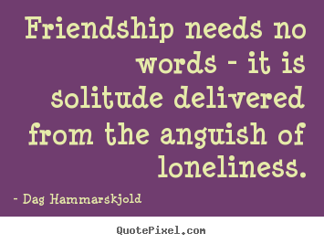 Friendship quote - Friendship needs no words - it is solitude delivered from the anguish..