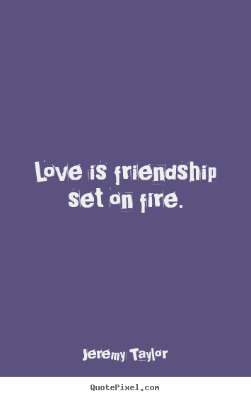 Love is friendship set on fire. Jeremy Taylor greatest friendship quotes