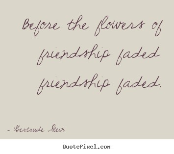 How to design picture quotes about friendship - Before the flowers of friendship faded friendship..