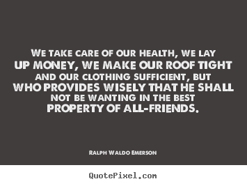 We take care of our health, we lay up money, we make our roof.. Ralph Waldo Emerson  friendship sayings