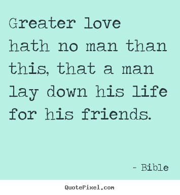Friendship quotes - Greater love hath no man than this, that a man lay down..