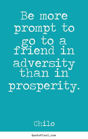 Chilo picture quotes - Be more prompt to go to a friend in adversity.. - Friendship quote