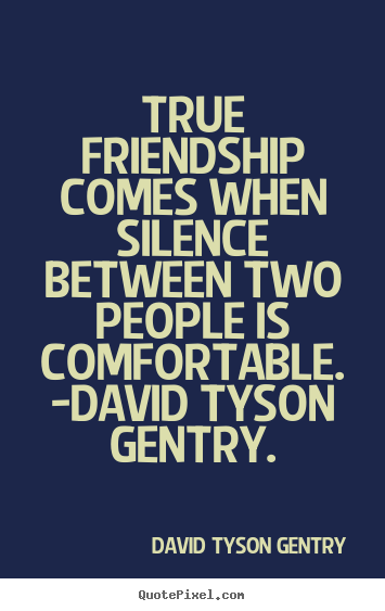 Friendship quotes - True friendship comes when silence between two..