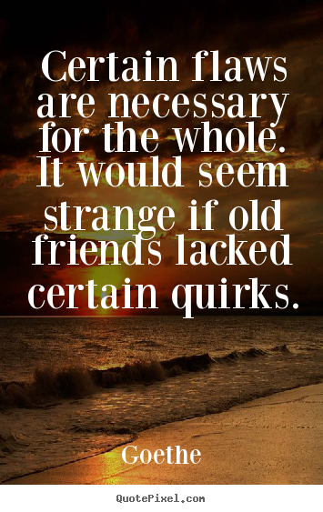 Goethe picture quotes - Certain flaws are necessary for the whole. it would seem strange.. - Friendship quotes